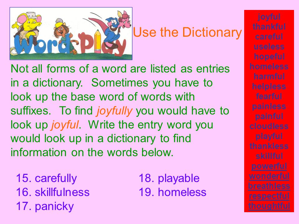 Not all forms of a word are listed as entries in a dictionary. Sometimes you have to look up the base word of words with suffixes. To find joyfully yo