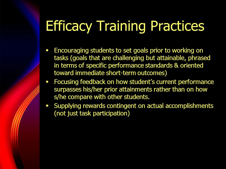 Efficacy Training Practices  Encouraging students to set goals prior to working on tasks (goals that are challenging but attainable, phrased in terms of specific performance standards & oriented toward immediate short-term outcomes)  Focusing feedback on how student's current performance surpasses his/her prior attainments rather than on how s/he compare with other students.