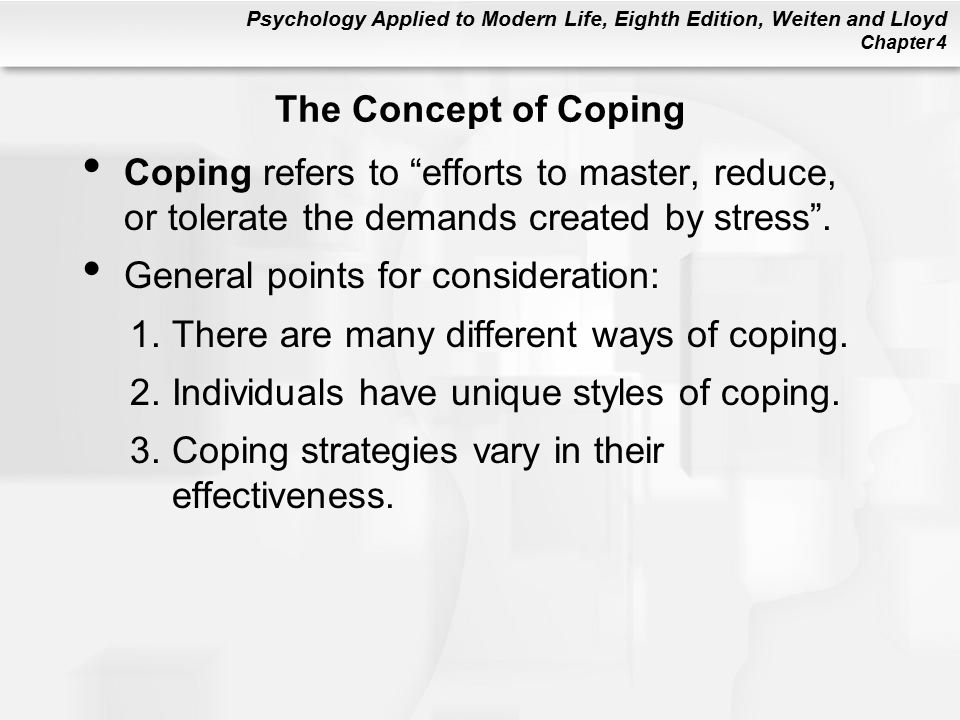 Psychology Applied to Modern Life, Eighth Edition, Weiten and Lloyd Chapter 4 The Concept of Coping Coping refers to efforts to master, reduce, or tolerate the demands created by stress .