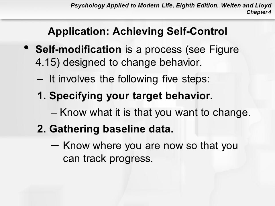 Psychology Applied to Modern Life, Eighth Edition, Weiten and Lloyd Chapter 4 Application: Achieving Self-Control Self-modification is a process (see Figure 4.15) designed to change behavior.