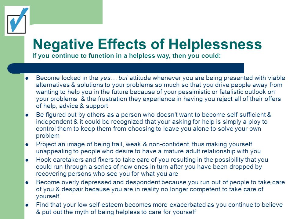 Negative Effects of Helplessness If you continue to function in a helpless way, then you could: Become locked in the yes… but attitude whenever you are being presented with viable alternatives & solutions to your problems so much so that you drive people away from wanting to help you in the future because of your pessimistic or fatalistic outlook on your problems & the frustration they experience in having you reject all of their offers of help, advice & support Be figured out by others as a person who doesn t want to become self-sufficient & independent & it could be recognized that your asking for help is simply a ploy to control them to keep them from choosing to leave you alone to solve your own problem Project an image of being frail, weak & non-confident, thus making yourself unappealing to people who desire to have a mature adult relationship with you Hook caretakers and fixers to take care of you resulting in the possibility that you could run through a series of new ones in turn after you have been dropped by recovering persons who see you for what you are Become overly depressed and despondent because you run out of people to take care of you & despair because you are in reality no longer competent to take care of yourself.