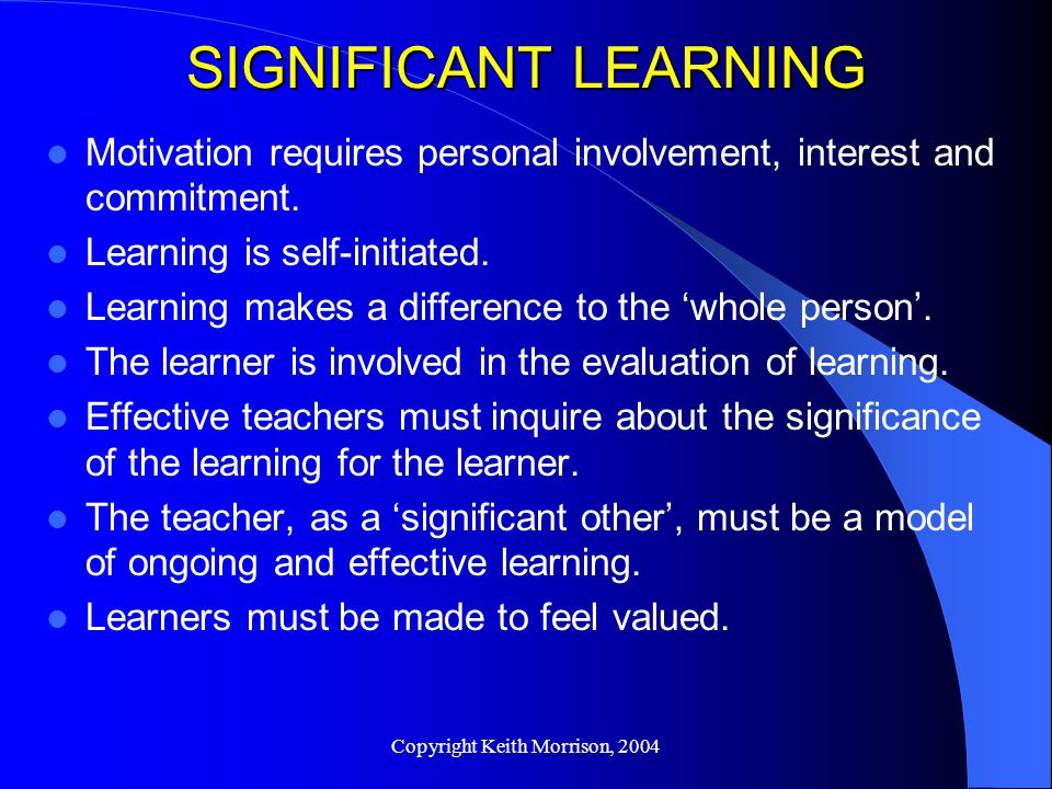 Copyright Keith Morrison, 2004 SIGNIFICANT LEARNING Motivation requires personal involvement, interest and commitment.