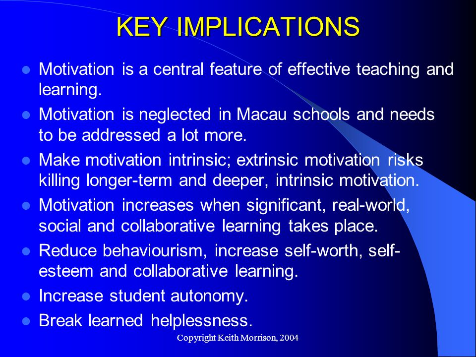 Copyright Keith Morrison, 2004 KEY IMPLICATIONS Motivation is a central feature of effective teaching and learning.