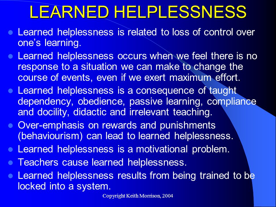Copyright Keith Morrison, 2004 LEARNED HELPLESSNESS Learned helplessness is related to loss of control over one's learning.