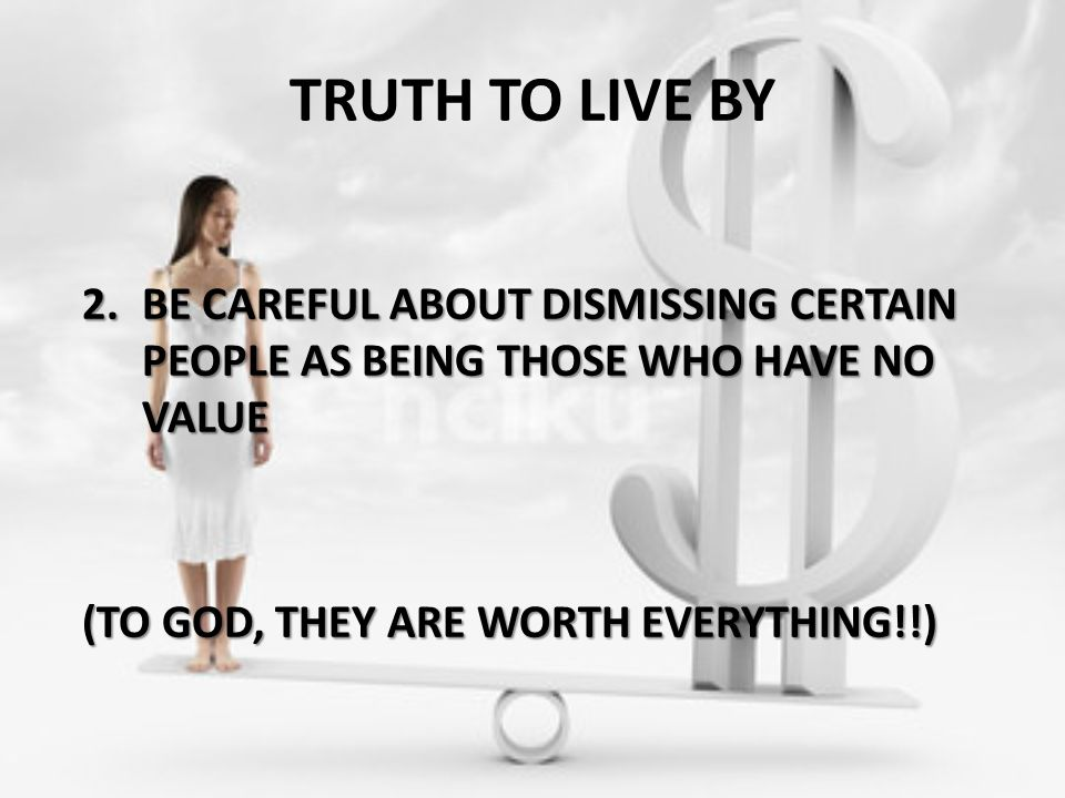 TRUTH TO LIVE BY 2.BE CAREFUL ABOUT DISMISSING CERTAIN PEOPLE AS BEING THOSE WHO HAVE NO VALUE (TO GOD, THEY ARE WORTH EVERYTHING!!)