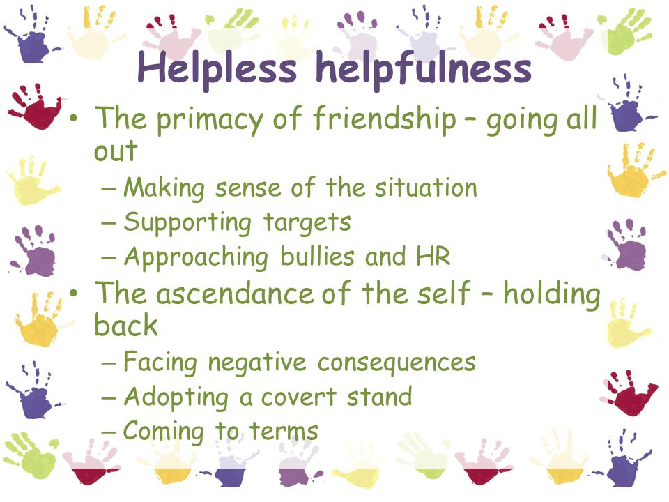 Helpless helpfulness The primacy of friendship – going all out – Making sense of the situation – Supporting targets – Approaching bullies and HR The ascendance of the self – holding back – Facing negative consequences – Adopting a covert stand – Coming to terms
