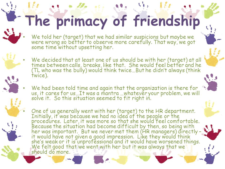The primacy of friendship We told her (target) that we had similar suspicions but maybe we were wrong so better to observe more carefully.