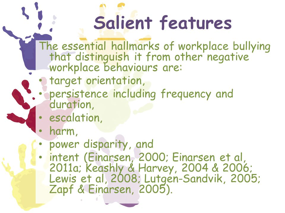 Salient features The essential hallmarks of workplace bullying that distinguish it from other negative workplace behaviours are: target orientation, persistence including frequency and duration, escalation, harm, power disparity, and intent (Einarsen, 2000; Einarsen et al, 2011a; Keashly & Harvey, 2004 & 2006; Lewis et al, 2008; Lutgen-Sandvik, 2005; Zapf & Einarsen, 2005).