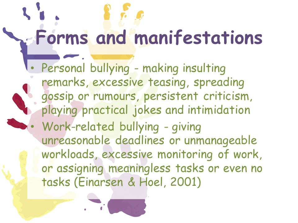 Forms and manifestations Personal bullying - making insulting remarks, excessive teasing, spreading gossip or rumours, persistent criticism, playing practical jokes and intimidation Work-related bullying - giving unreasonable deadlines or unmanageable workloads, excessive monitoring of work, or assigning meaningless tasks or even no tasks (Einarsen & Hoel, 2001)