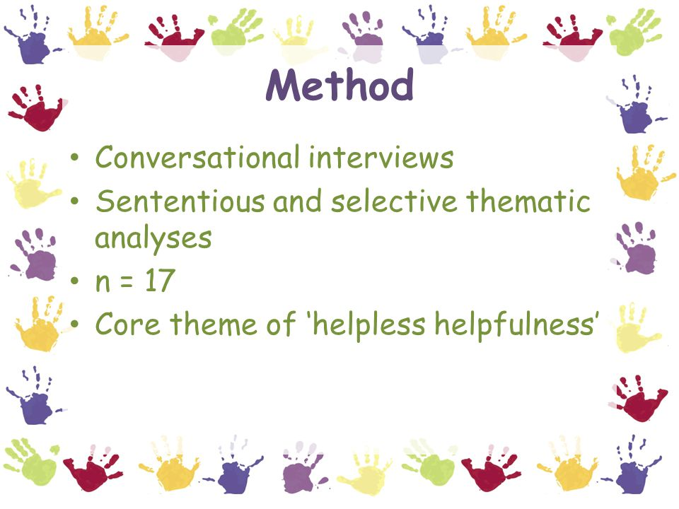 Method Conversational interviews Sententious and selective thematic analyses n = 17 Core theme of 'helpless helpfulness'