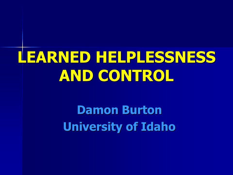 LEARNED HELPLESSNESS AND CONTROL Damon Burton University of Idaho