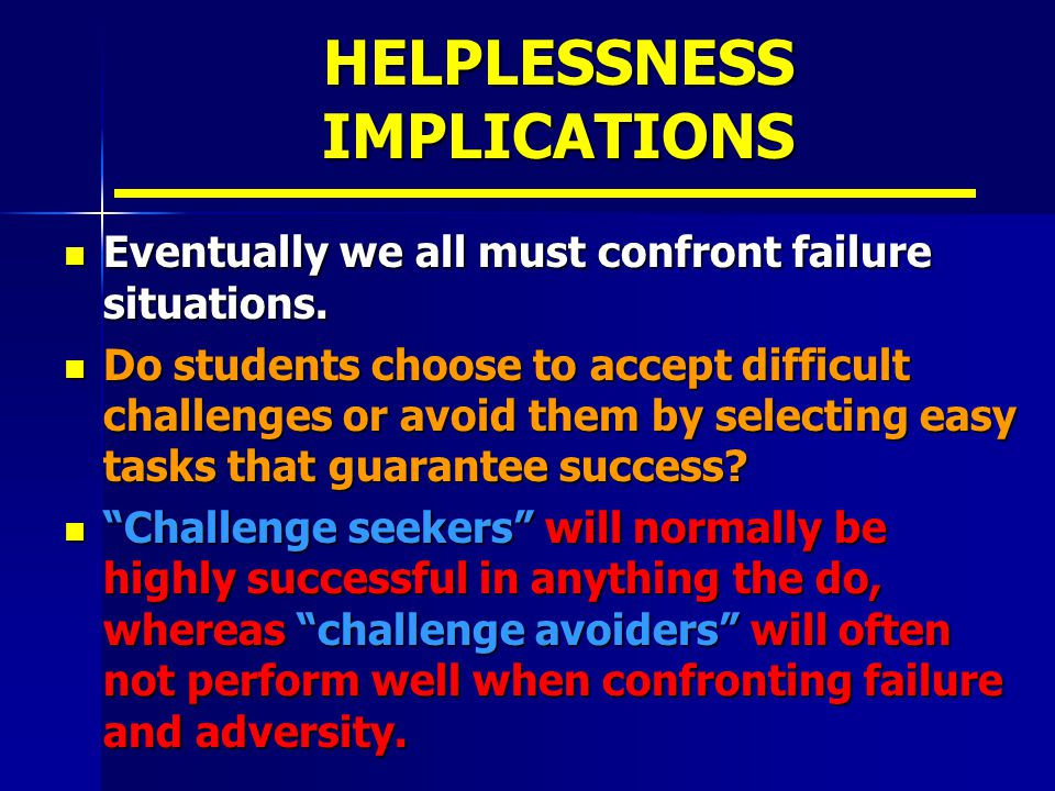 HELPLESSNESS IMPLICATIONS Eventually we all must confront failure situations.