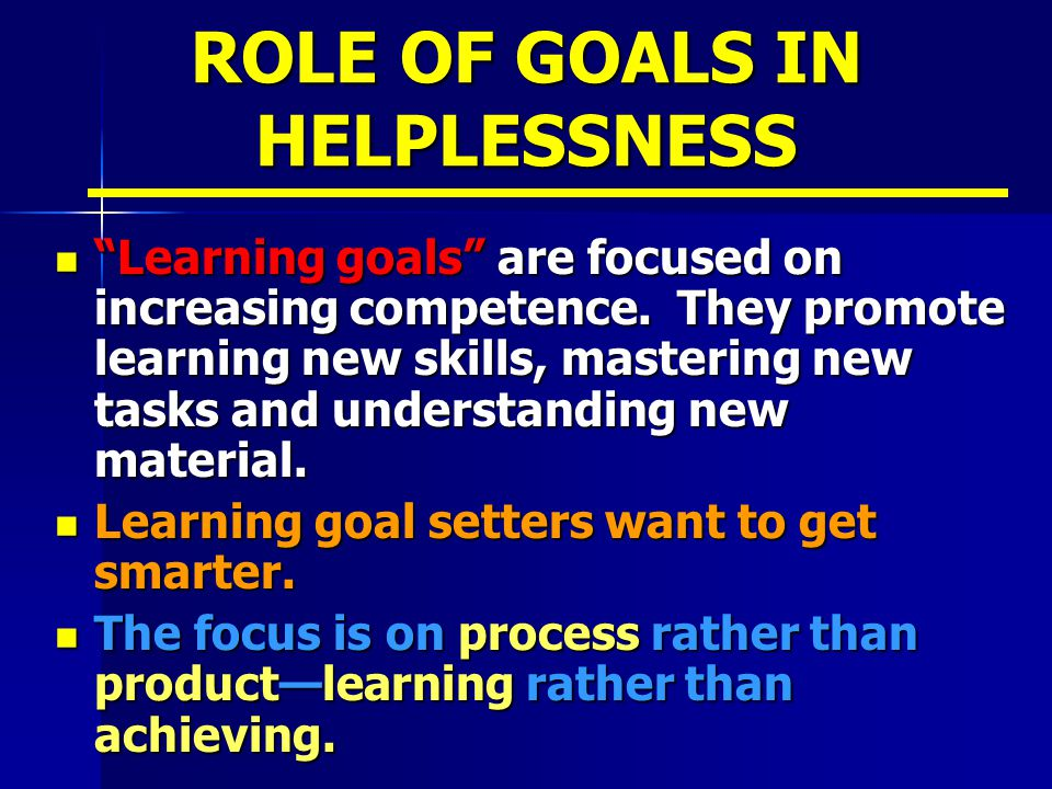 ROLE OF GOALS IN HELPLESSNESS Learning goals are focused on increasing competence.