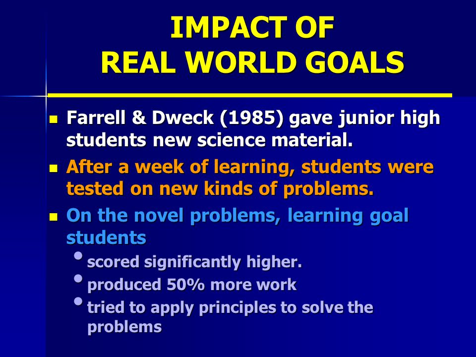 IMPACT OF REAL WORLD GOALS Farrell & Dweck (1985) gave junior high students new science material.