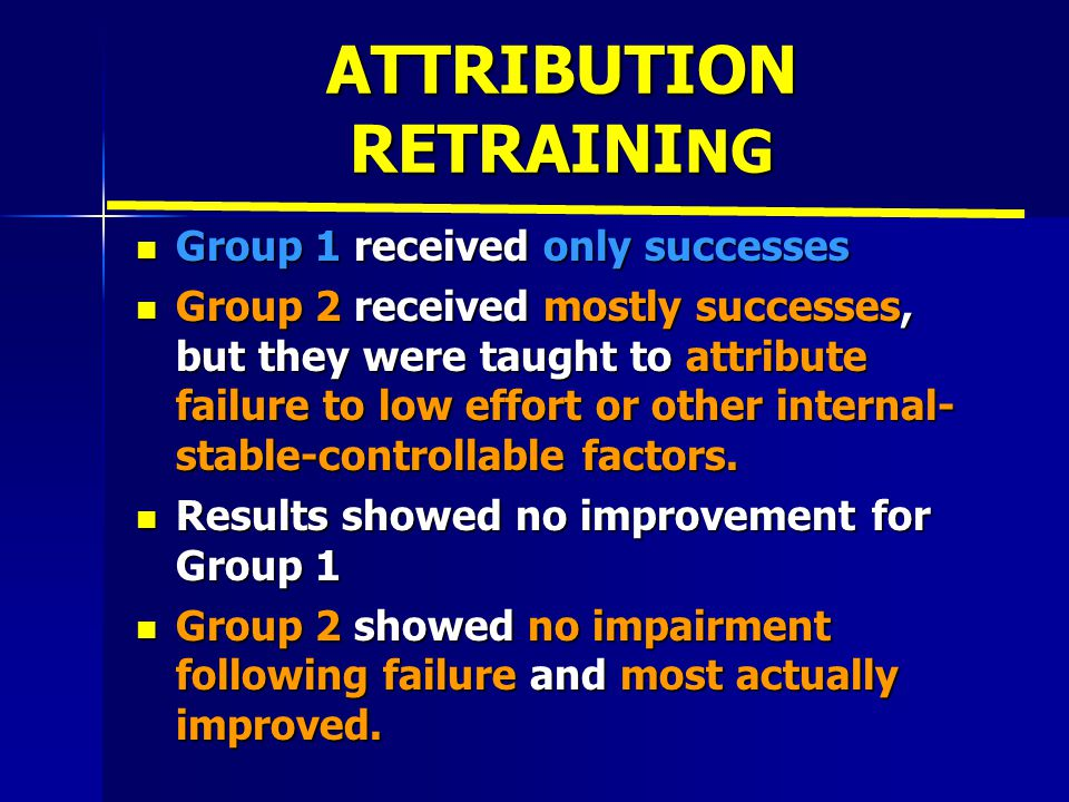 ATTRIBUTION RETRAINI NG Group 1 received only successes Group 1 received only successes Group 2 received mostly successes, but they were taught to attribute failure to low effort or other internal- stable-controllable factors.