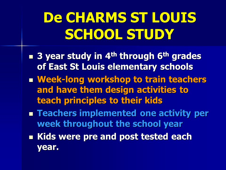De CHARMS ST LOUIS SCHOOL STUDY 3 year study in 4 th through 6 th grades of East St Louis elementary schools 3 year study in 4 th through 6 th grades of East St Louis elementary schools Week-long workshop to train teachers and have them design activities to teach principles to their kids Week-long workshop to train teachers and have them design activities to teach principles to their kids Teachers implemented one activity per week throughout the school year Teachers implemented one activity per week throughout the school year Kids were pre and post tested each year.