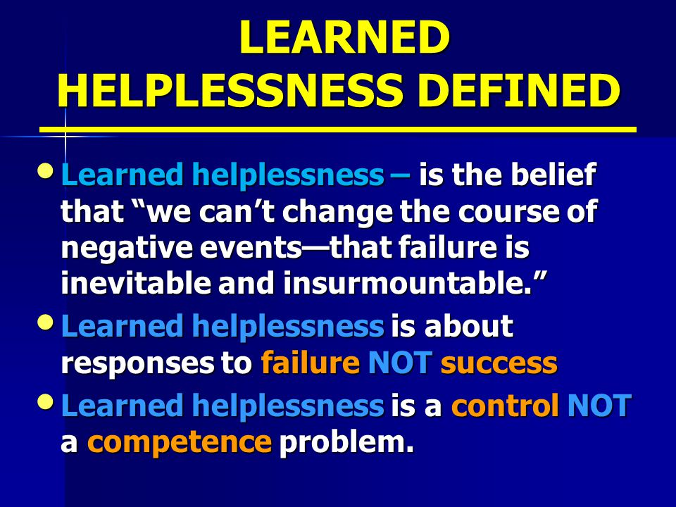 LEARNED HELPLESSNESS DEFINED LEARNED HELPLESSNESS DEFINED Learned helplessness – is the belief that we can't change the course of negative events—that failure is inevitable and insurmountable. Learned helplessness – is the belief that we can't change the course of negative events—that failure is inevitable and insurmountable. Learned helplessness is about responses to failure NOT success Learned helplessness is about responses to failure NOT success Learned helplessness is a control NOT a competence problem.