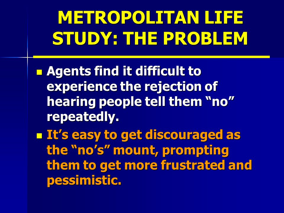METROPOLITAN LIFE STUDY: THE PROBLEM Agents find it difficult to experience the rejection of hearing people tell them no repeatedly.