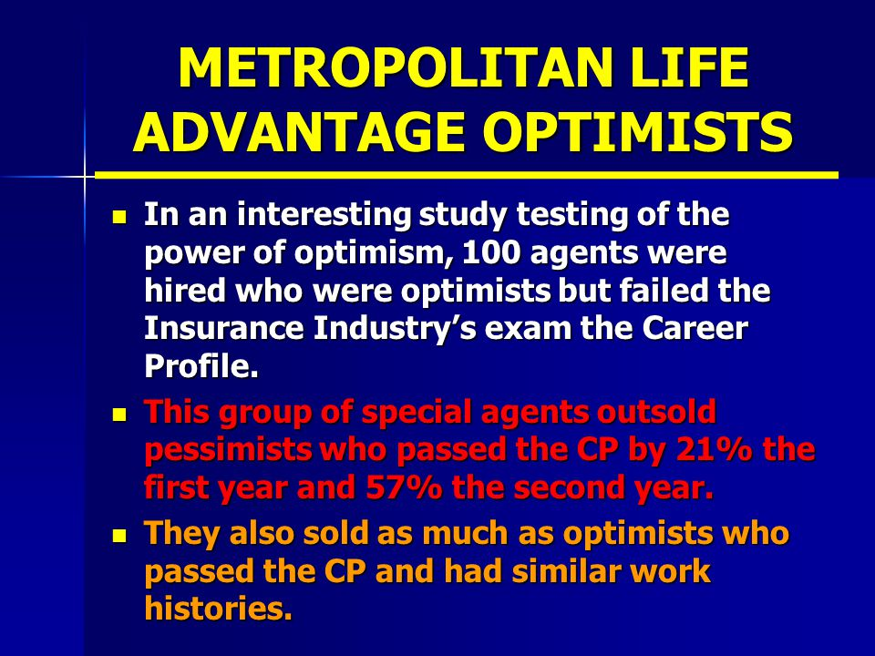 METROPOLITAN LIFE ADVANTAGE OPTIMISTS In an interesting study testing of the power of optimism, 100 agents were hired who were optimists but failed the Insurance Industry's exam the Career Profile.
