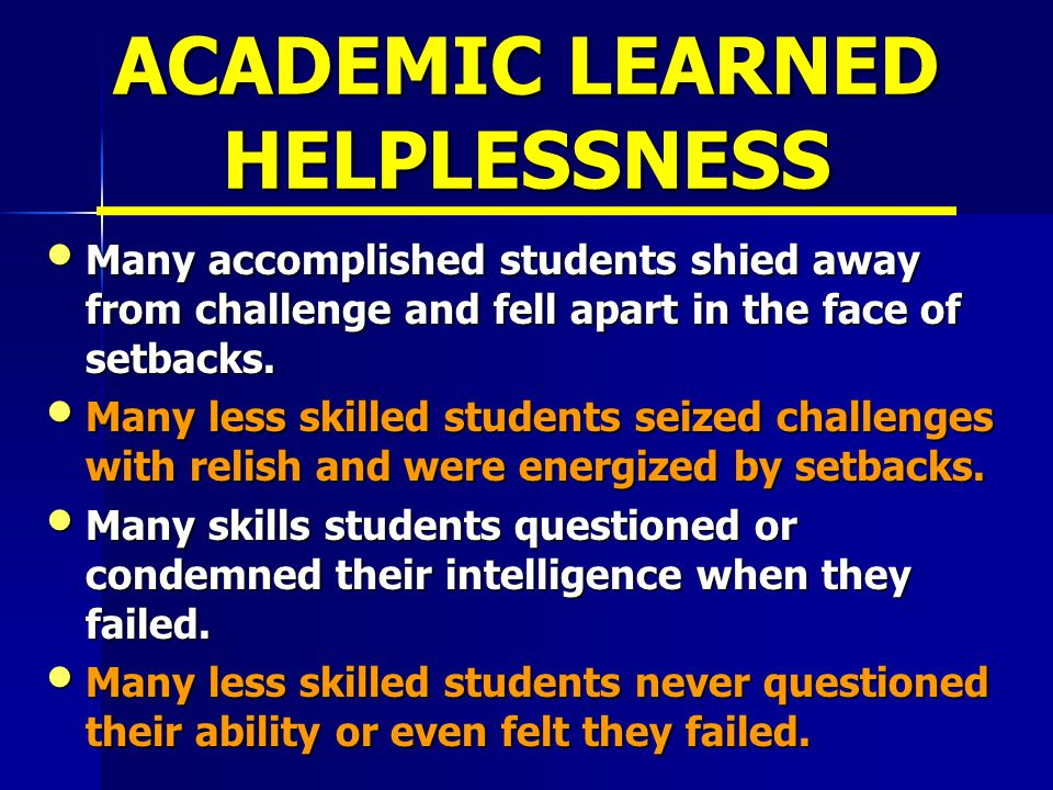 ACADEMIC LEARNED HELPLESSNESS Many accomplished students shied away from challenge and fell apart in the face of setbacks.