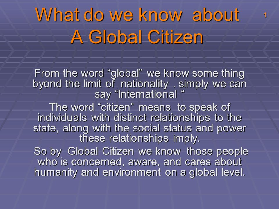 "What do we know about A Global Citizen From the word ""global"" we know some thing byond the limit of nationality. simply we can say ""International "" Th"