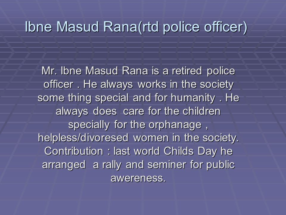 Mr. Ibne Masud Rana is a retired police officer.