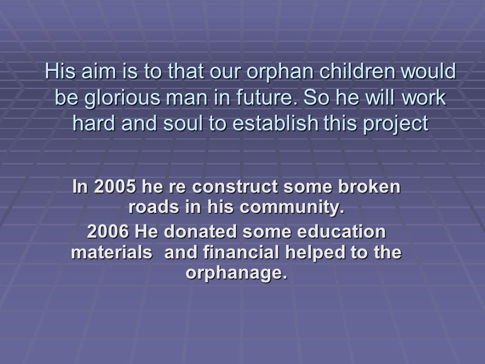 His aim is to that our orphan children would be glorious man in future. So he will work hard and soul to establish this project In 2005 he re construc