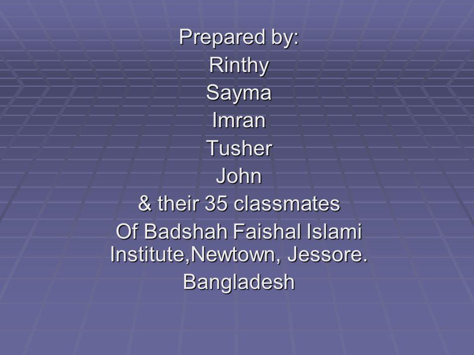 Prepared by: RinthySaymaImranTusherJohn & their 35 classmates Of Badshah Faishal Islami Institute,Newtown, Jessore.