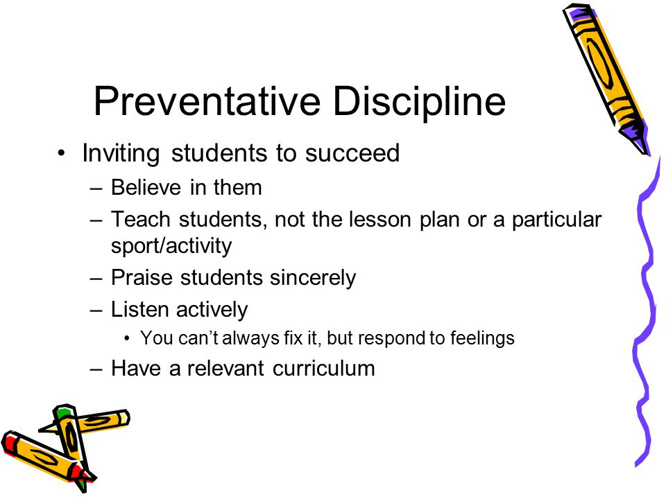 Preventative Discipline Inviting students to succeed –Believe in them –Teach students, not the lesson plan or a particular sport/activity –Praise students sincerely –Listen actively You can't always fix it, but respond to feelings –Have a relevant curriculum