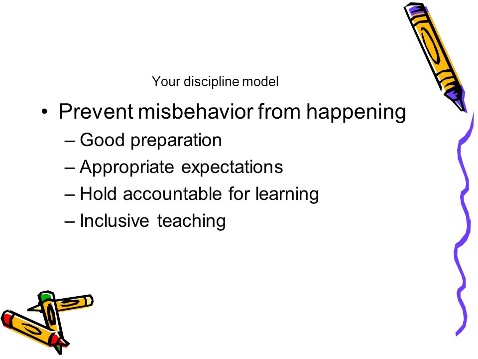 Your discipline model Prevent misbehavior from happening –Good preparation –Appropriate expectations –Hold accountable for learning –Inclusive teaching