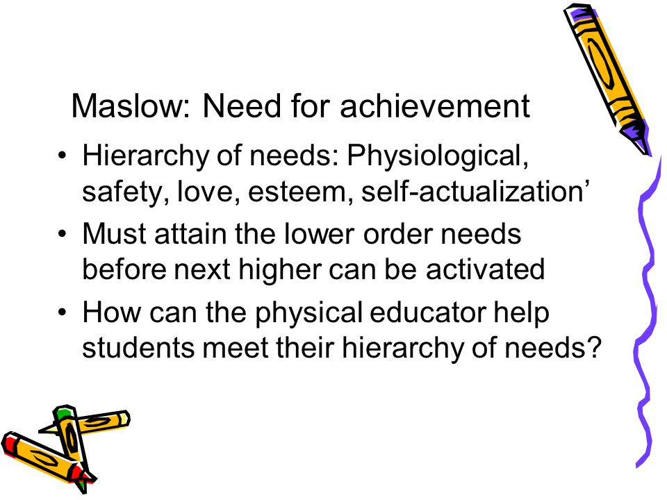Maslow: Need for achievement Hierarchy of needs: Physiological, safety, love, esteem, self-actualization' Must attain the lower order needs before next higher can be activated How can the physical educator help students meet their hierarchy of needs