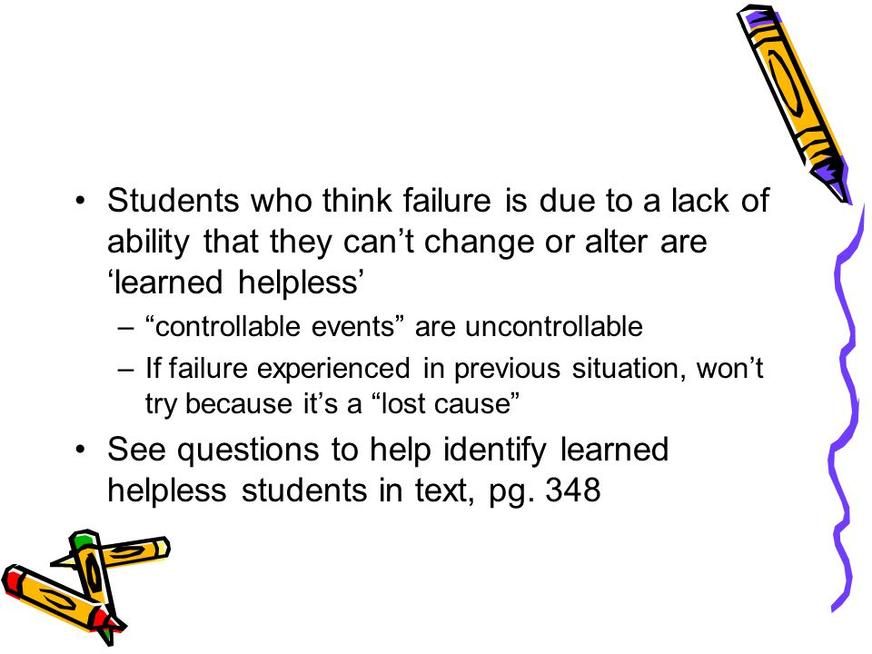 Students who think failure is due to a lack of ability that they can't change or alter are 'learned helpless' – controllable events are uncontrollable –If failure experienced in previous situation, won't try because it's a lost cause See questions to help identify learned helpless students in text, pg.