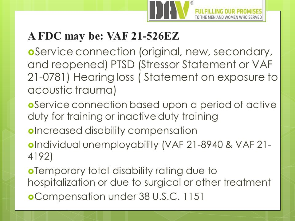 A FDC may be: VAF 21-526EZ  Service connection (original, new, secondary, and reopened) PTSD (Stressor Statement or VAF 21-0781) Hearing loss ( Statement on exposure to acoustic trauma)  Service connection based upon a period of active duty for training or inactive duty training  Increased disability compensation  Individual unemployability (VAF 21-8940 & VAF 21- 4192)  Temporary total disability rating due to hospitalization or due to surgical or other treatment  Compensation under 38 U.S.C.