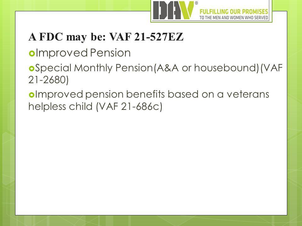 A FDC may be: VAF 21-527EZ  Improved Pension  Special Monthly Pension(A&A or housebound)(VAF 21-2680)  Improved pension benefits based on a veterans helpless child (VAF 21-686c)