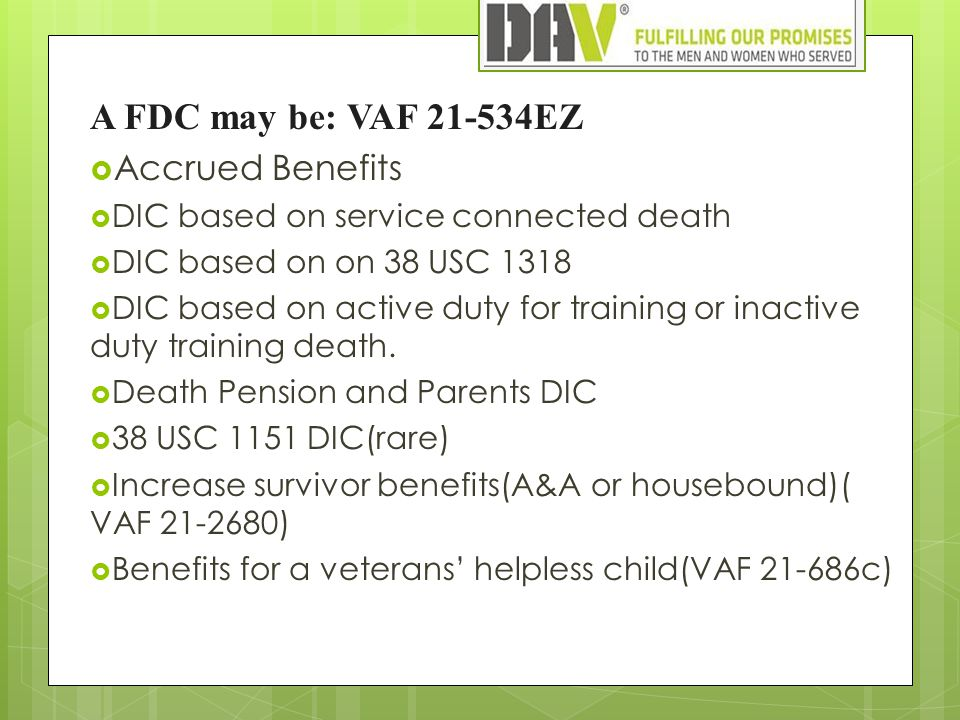 A FDC may be: VAF 21-534EZ  Accrued Benefits  DIC based on service connected death  DIC based on on 38 USC 1318  DIC based on active duty for training or inactive duty training death.