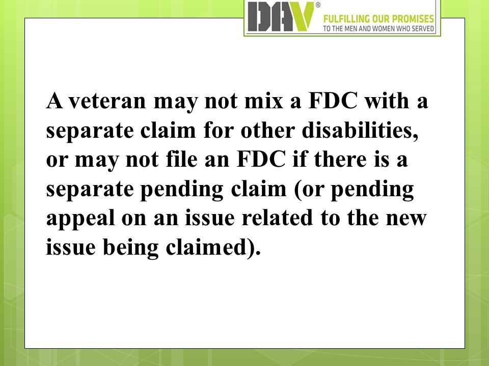 A veteran may not mix a FDC with a separate claim for other disabilities, or may not file an FDC if there is a separate pending claim (or pending appeal on an issue related to the new issue being claimed).