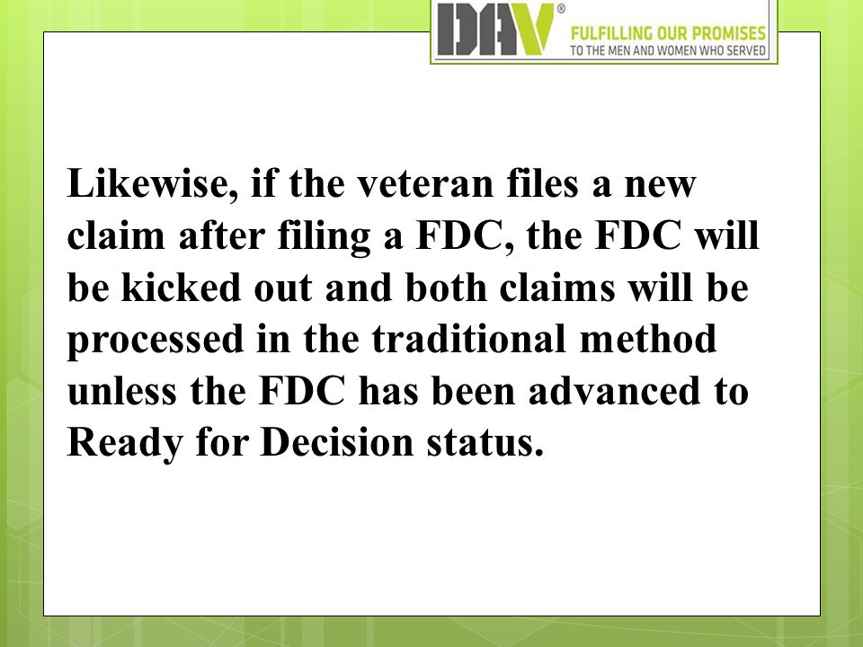 Likewise, if the veteran files a new claim after filing a FDC, the FDC will be kicked out and both claims will be processed in the traditional method unless the FDC has been advanced to Ready for Decision status.