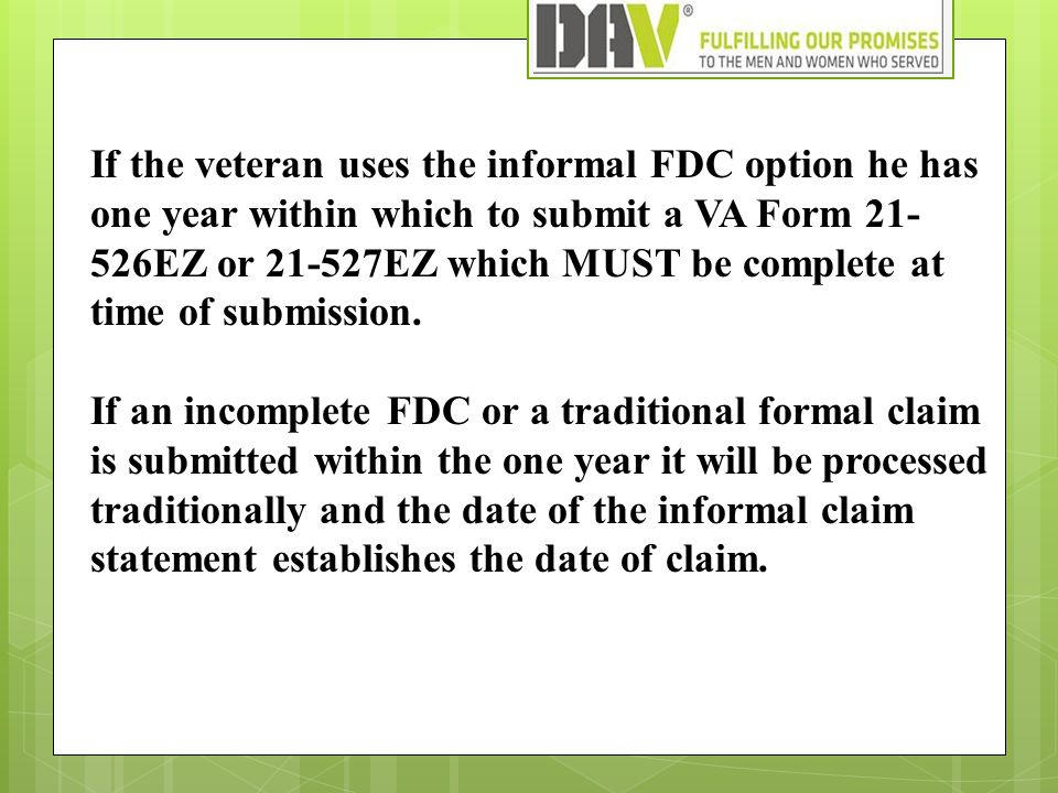 If the veteran uses the informal FDC option he has one year within which to submit a VA Form 21- 526EZ or 21-527EZ which MUST be complete at time of s