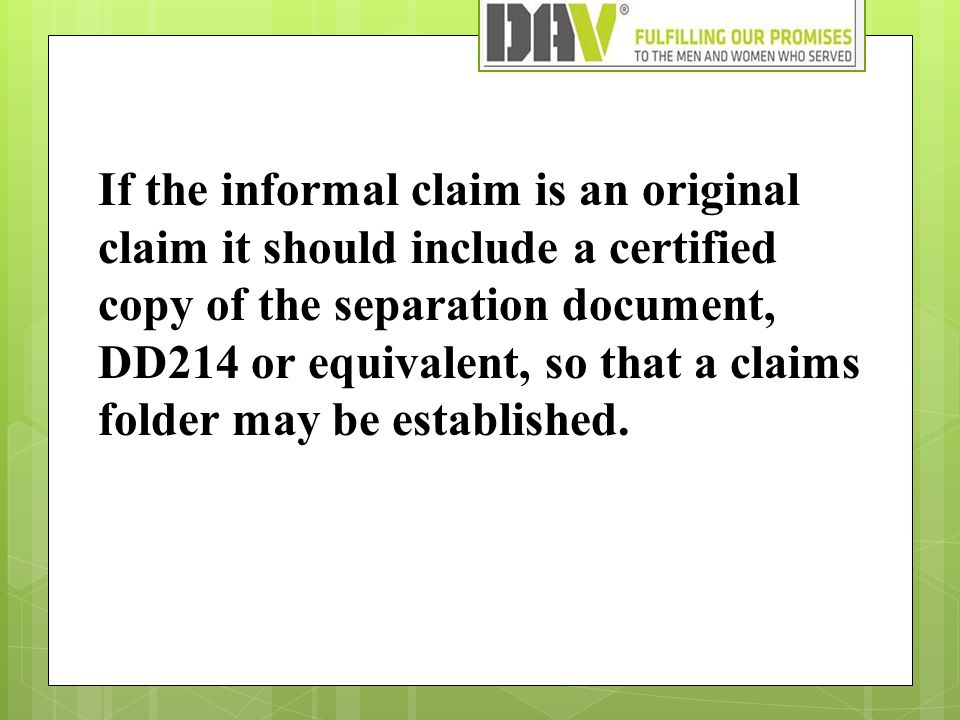 If the informal claim is an original claim it should include a certified copy of the separation document, DD214 or equivalent, so that a claims folder may be established.
