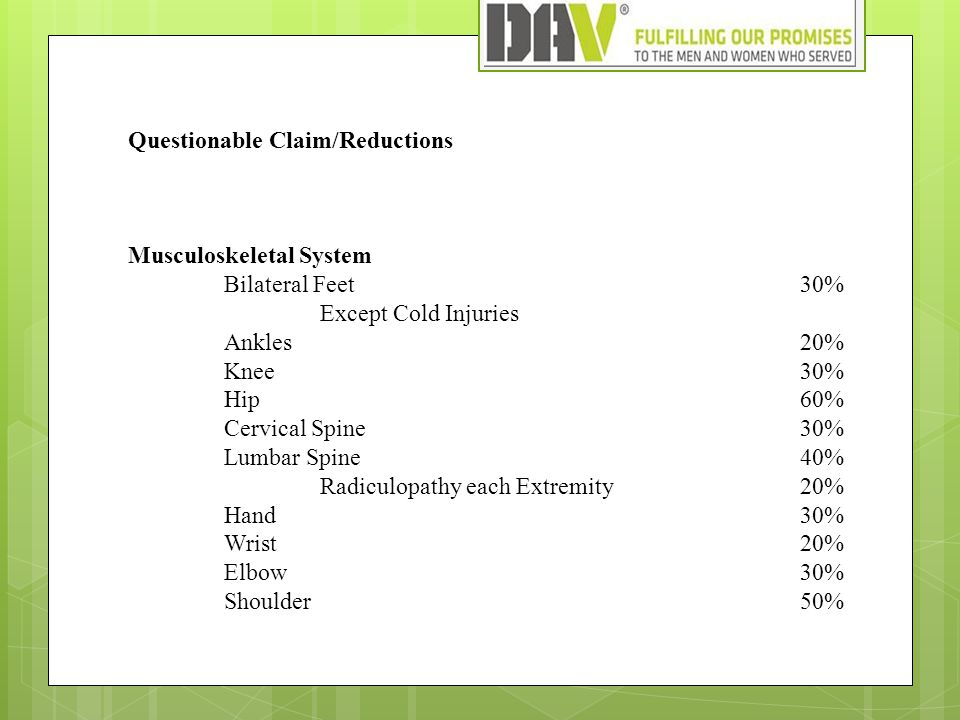 Questionable Claim/Reductions Musculoskeletal System Bilateral Feet 30% Except Cold Injuries Ankles 20% Knee30% Hip60% Cervical Spine 30% Lumbar Spine40% Radiculopathy each Extremity20% Hand30% Wrist 20% Elbow 30% Shoulder50%