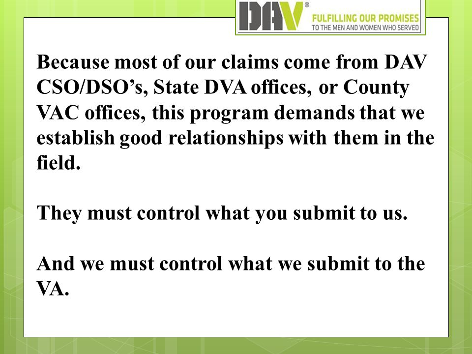 Because most of our claims come from DAV CSO/DSO's, State DVA offices, or County VAC offices, this program demands that we establish good relationships with them in the field.