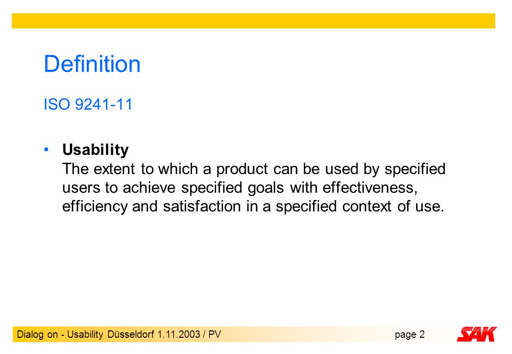 Dialog on - Usability Düsseldorf 1.11.2003 / PVpage 2 Definition ISO 9241-11 Usability The extent to which a product can be used by specified users to achieve specified goals with effectiveness, efficiency and satisfaction in a specified context of use.