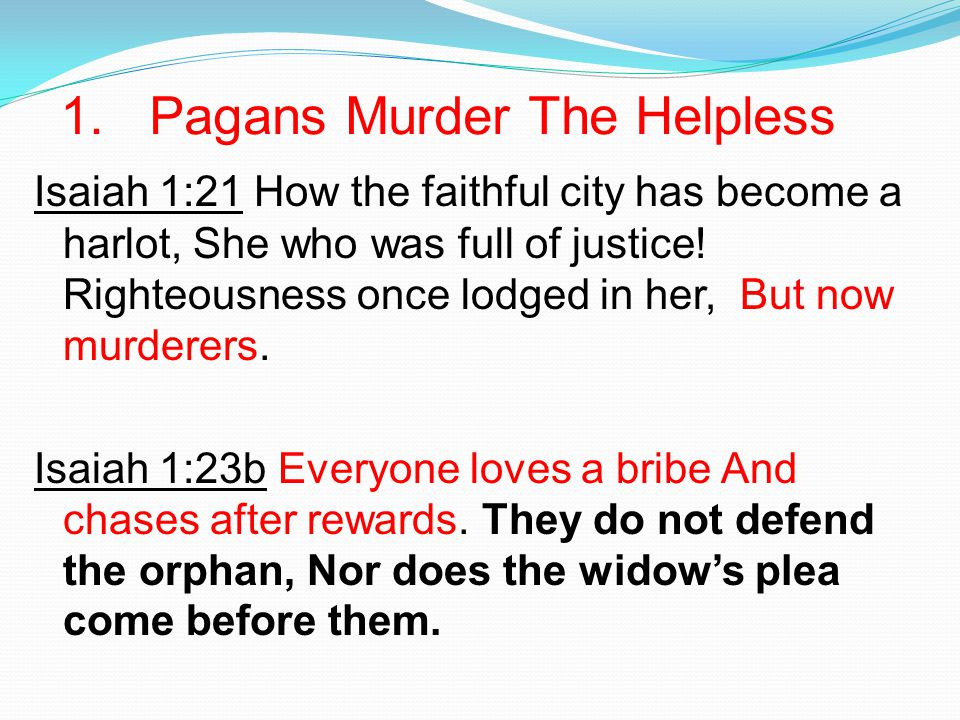 1. Pagans Murder The Helpless Isaiah 1:21 How the faithful city has become a harlot, She who was full of justice! Righteousness once lodged in her, Bu