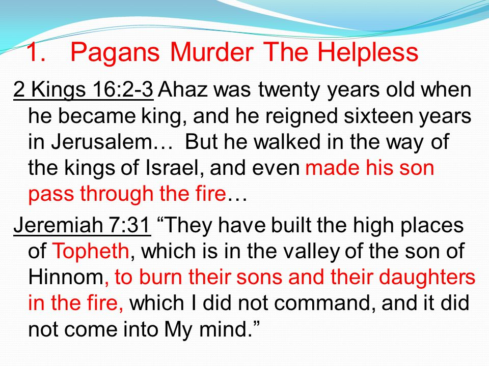 1. Pagans Murder The Helpless 2 Kings 16:2-3 Ahaz was twenty years old when he became king, and he reigned sixteen years in Jerusalem… But he walked i