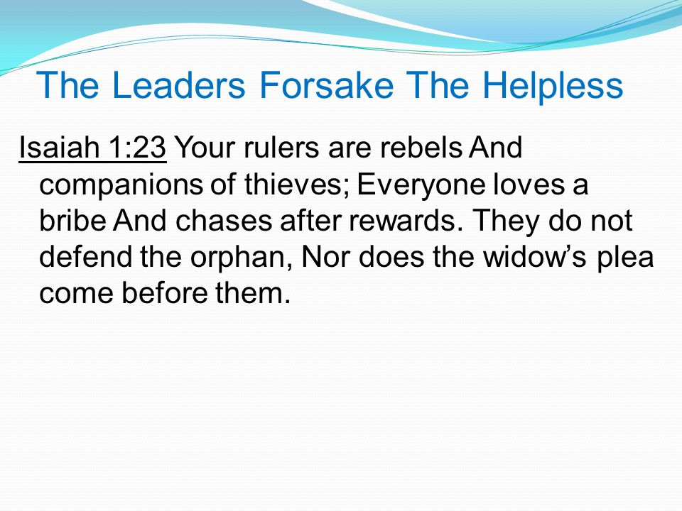 The Leaders Forsake The Helpless Isaiah 1:23 Your rulers are rebels And companions of thieves; Everyone loves a bribe And chases after rewards.