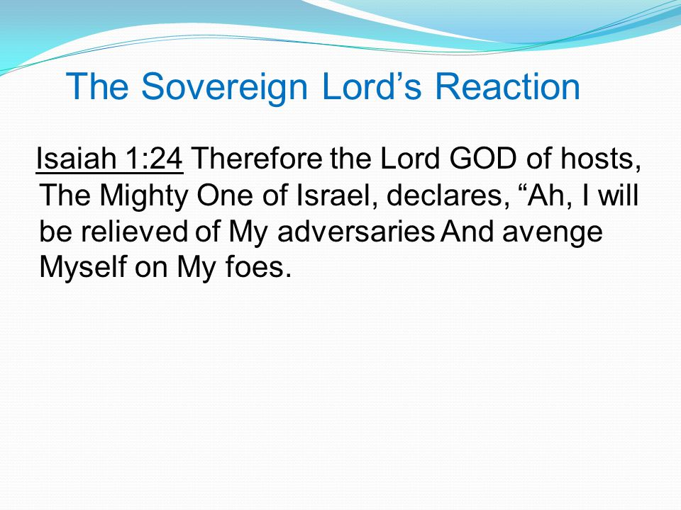 The Sovereign Lord's Reaction Isaiah 1:24 Therefore the Lord GOD of hosts, The Mighty One of Israel, declares, Ah, I will be relieved of My adversaries And avenge Myself on My foes.