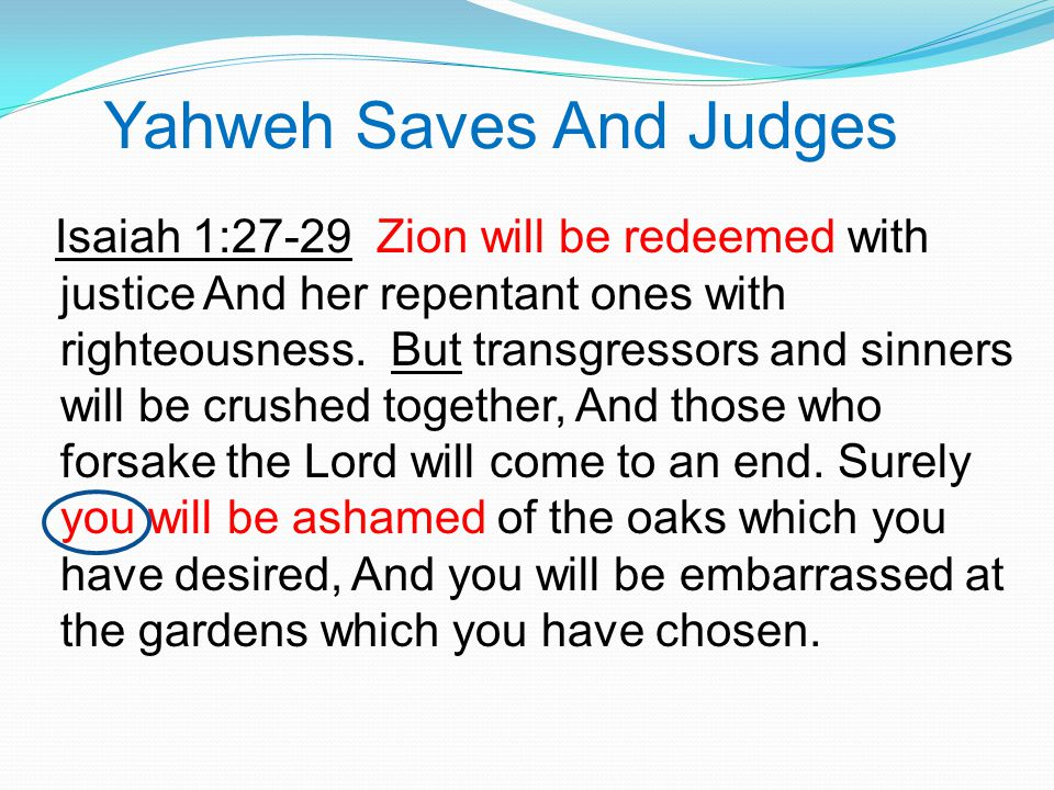 Yahweh Saves And Judges Isaiah 1:27-29 Zion will be redeemed with justice And her repentant ones with righteousness.