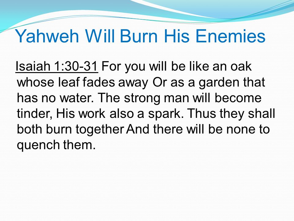 Yahweh Will Burn His Enemies Isaiah 1:30-31 For you will be like an oak whose leaf fades away Or as a garden that has no water.