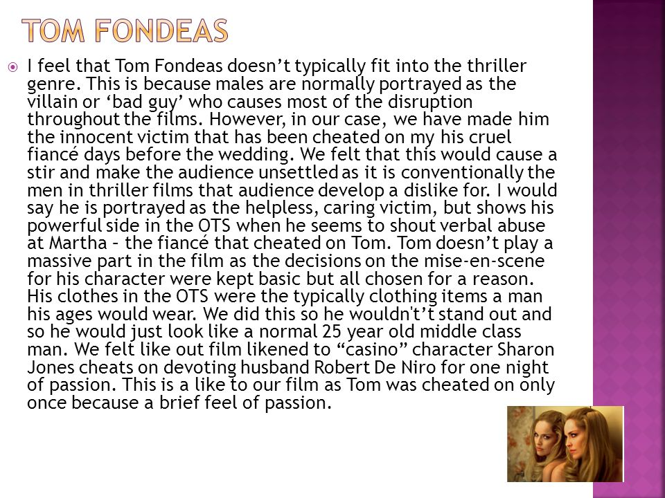  I feel that Tom Fondeas doesn't typically fit into the thriller genre. This is because males are normally portrayed as the villain or 'bad guy' who