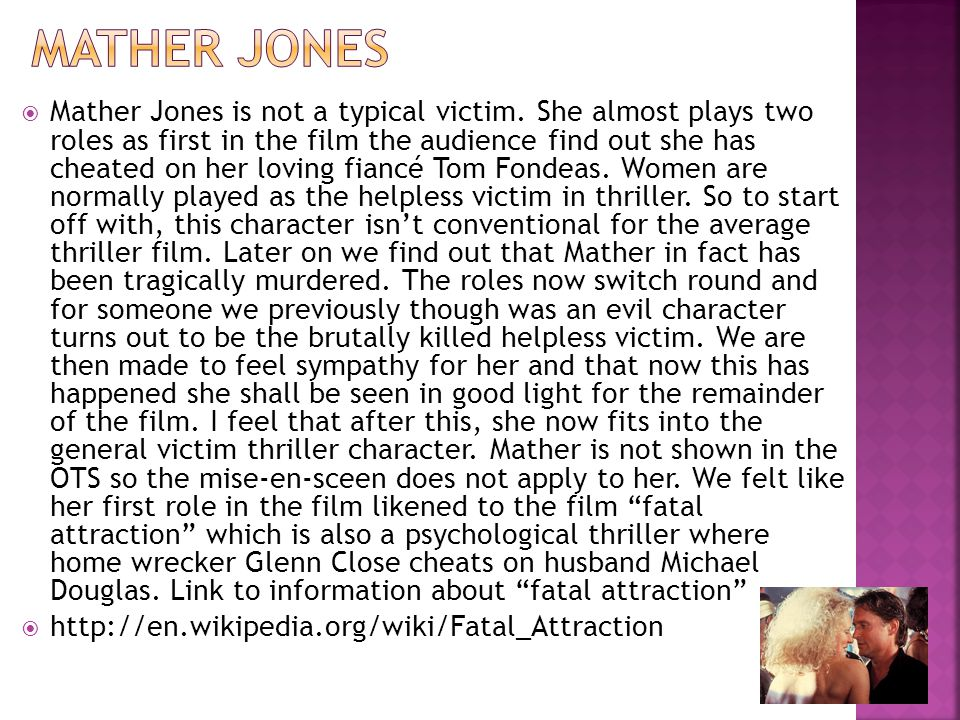  Mather Jones is not a typical victim. She almost plays two roles as first in the film the audience find out she has cheated on her loving fiancé Tom